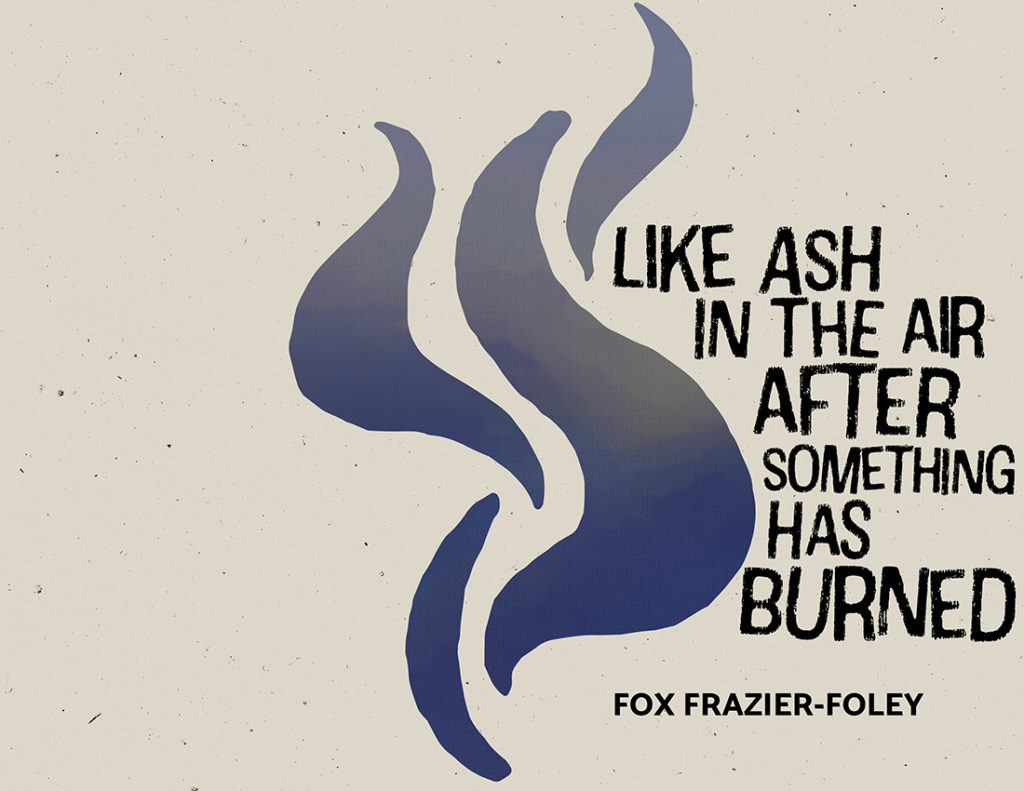 From Hyacinth Girl Press: When Ash in the Air After Something Has Burned by Fox Henry-Frazier, cover design by Sarah Reck